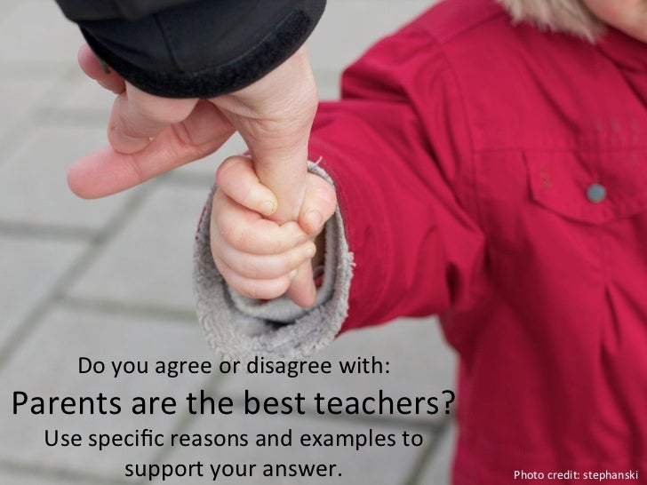 Do	  you	  agree	  or	  disagree	  with:	  Parents	  are	  the	  best	  teachers?	  	     Use	  specific	  reasons	  and	  ...