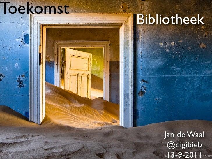 Toekomst           Bibliotheek               Jan de Waal                @digibieb                13-9-2011