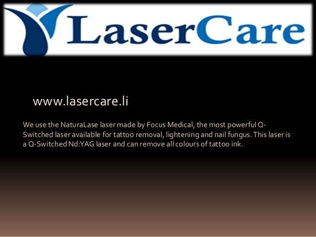 www.lasercare.li We use the NaturaLase laser made by Focus Medical, the most powerful Q- Switched laser available for tatt...