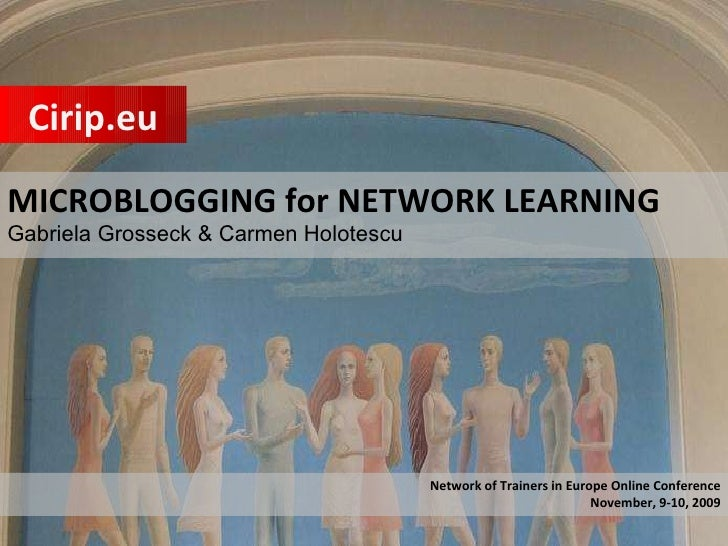 MICROBLOGGING for NETWORK LEARNING Gabriela Grosseck & Carmen Holotescu  Cirip.eu Network of Trainers in Europe Online Con...