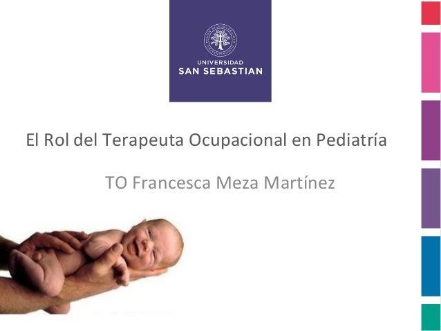 El Rol del Terapeuta Ocupacional en Pediatría         TO Francesca Meza Martínez