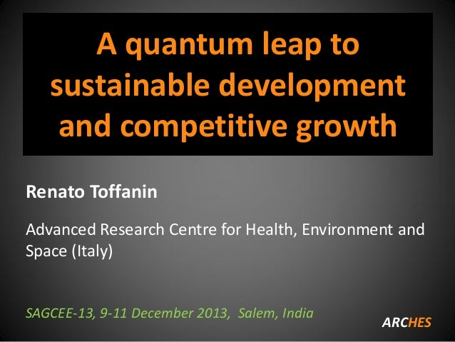 A quantum leap to sustainable development and competitive growth Renato Toffanin Advanced Research Centre for Health, Envi...