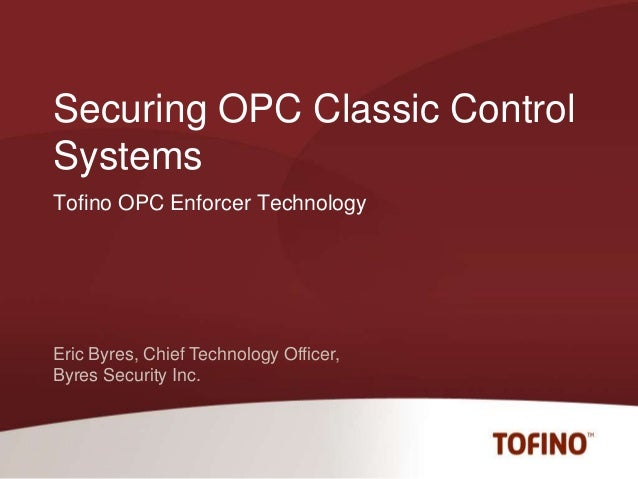 Eric Byres, Chief Technology Officer, Byres Security Inc. Tofino OPC Enforcer Technology Securing OPC Classic Control Syst...