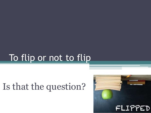 To flip or not to flip Is that the question?