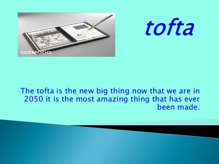 tofta<br />The tofta is the new big thing now that we are in 2050 it is the most amazing thing that has ever been made. <b...