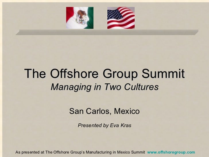 The Offshore Group Summit Managing in Two Cultures San Carlos, Mexico Presented by Eva Kras As presented at The Offshore G...