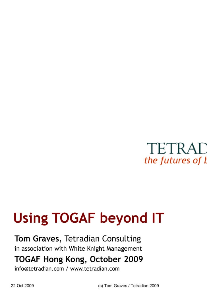 Using TOGAF beyond IT Tom Graves , Tetradian Consulting in association with White Knight Management TOGAF Hong Kong, Octob...