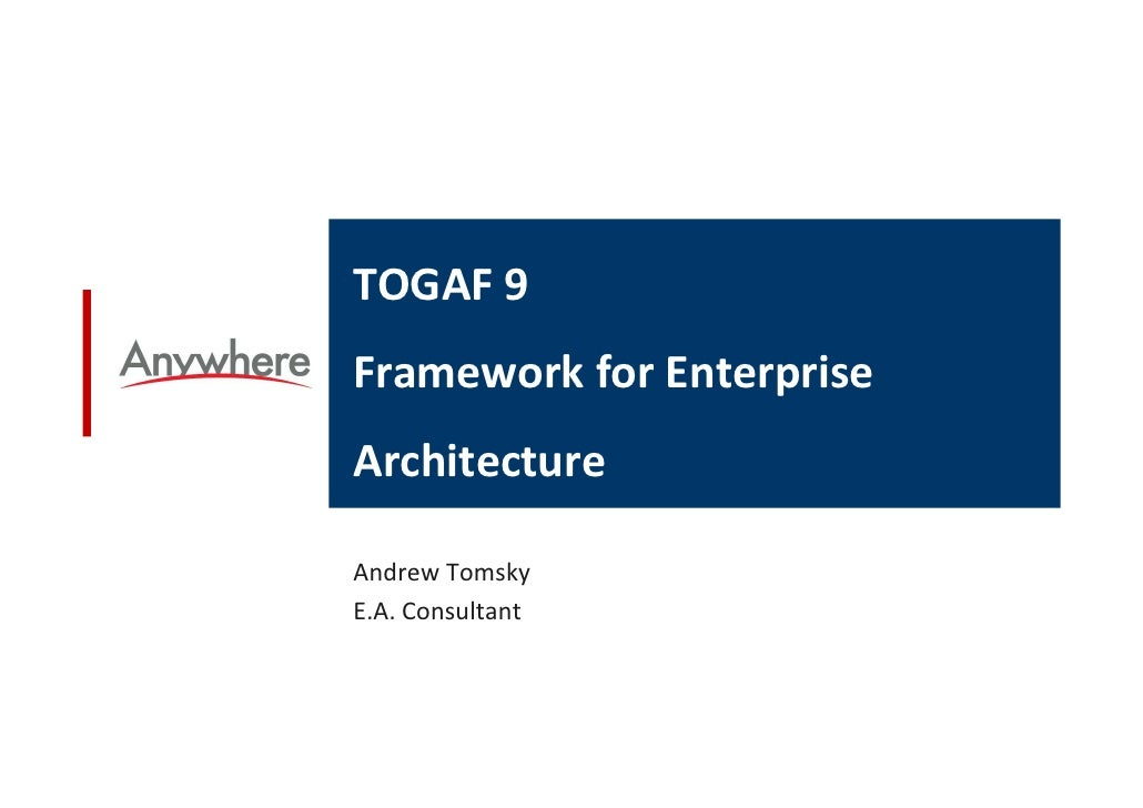 TOGAF 9 Framework for Enterprise Architecture  Andrew Tomsky E.A. Consultant