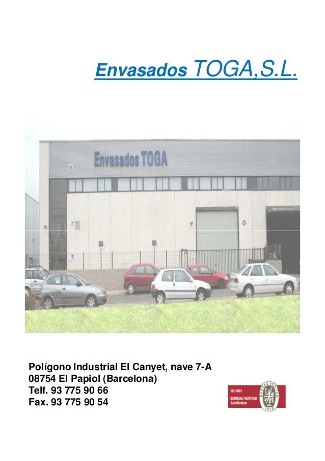 Envasados TOGA,S.L. Polígono Industrial El Canyet, nave 7-A 08754 El Papiol (Barcelona) Telf. 93 775 90 66 Fax. 93 775 90 ...