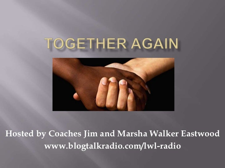 Hosted by Coaches Jim and Marsha Walker Eastwood         www.blogtalkradio.com/lwl-radio