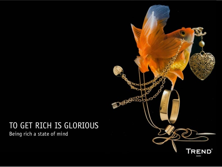 TO GET RICH IS GLORIOUS Being rich a state of mind                                www.trendbuero.com   >> 1