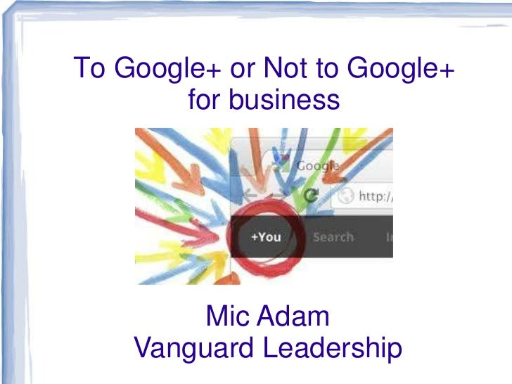 To Google+ or Not to Google+        for business         Mic Adam    Vanguard Leadership