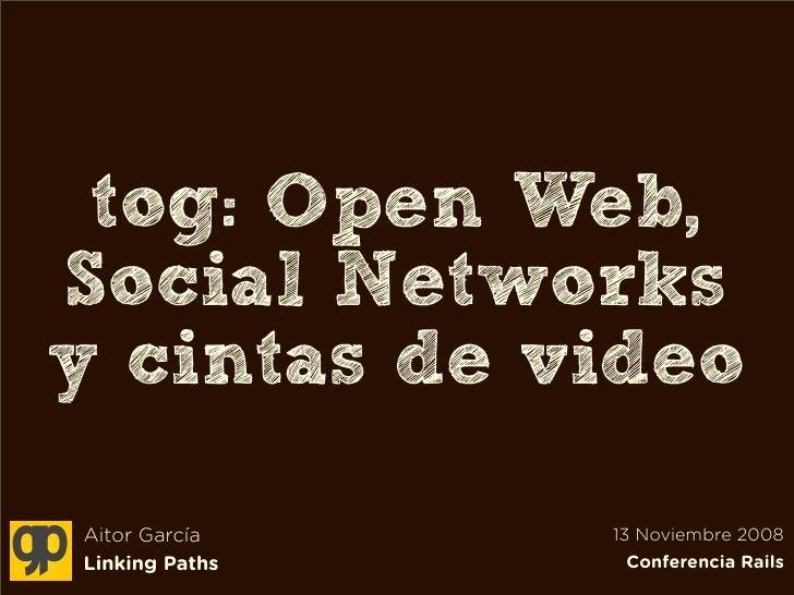 tog: Open Web, Social Networks y cintas de video  Aitor García    13 Noviembre 2008 Linking Paths    Conferencia Rails