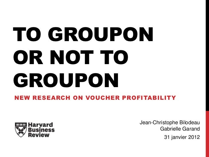 TO GROUPONOR NOT TOGROUPONNEW RESEARCH ON VOUCHER PROFITABILITY                            Jean-Christophe Bilodeau       ...
