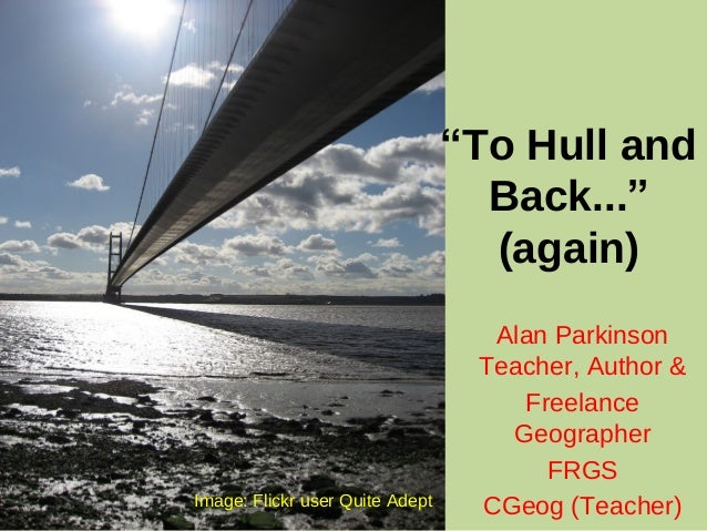 """To Hull and Back..."" (again) Alan Parkinson Teacher, Author & Freelance Geographer FRGS CGeog (Teacher)Image: Flickr user..."