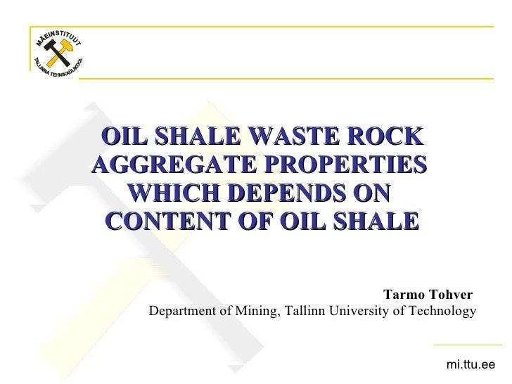 OIL SHALE WASTE ROCK AGGREGATE PROPERTIES  WHICH DEPENDS ON  CONTENT OF OIL SHALE <ul><li>Tarmo Tohver   </li></ul><ul><li...