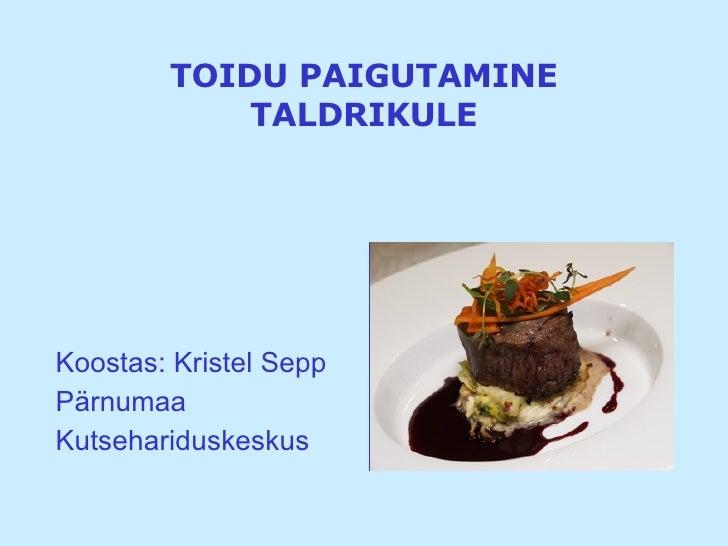 TOIDU PAIGUTAMINE TALDRIKULE <ul><li>Koostas: Kristel Sepp </li></ul><ul><li>Pärnumaa </li></ul><ul><li>Kutsehariduskeskus...