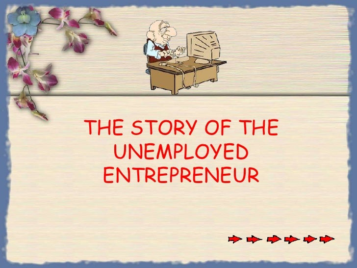 THE STORY OF THE UNEMPLOYEDENTREPRENEUR <br />