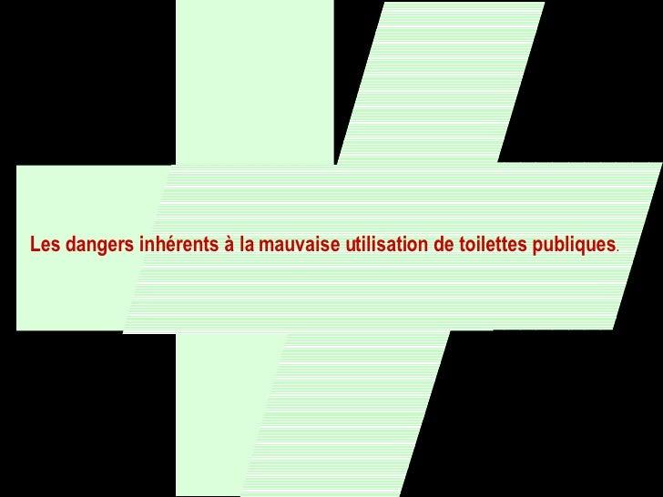 Les dangers inhérents à la mauvaise utilisation de toilettes publiques .