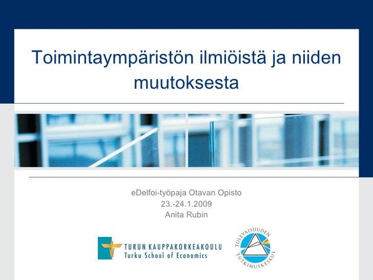 Toimintaympäristön ilmiöistä ja niiden muutoksesta eDelfoi-työpaja Otavan Opisto 23.-24.1.2009 Anita Rubin