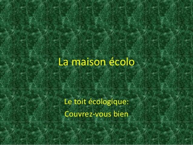 La maison écolo  Le toit écologique:  Couvrez-vous bien