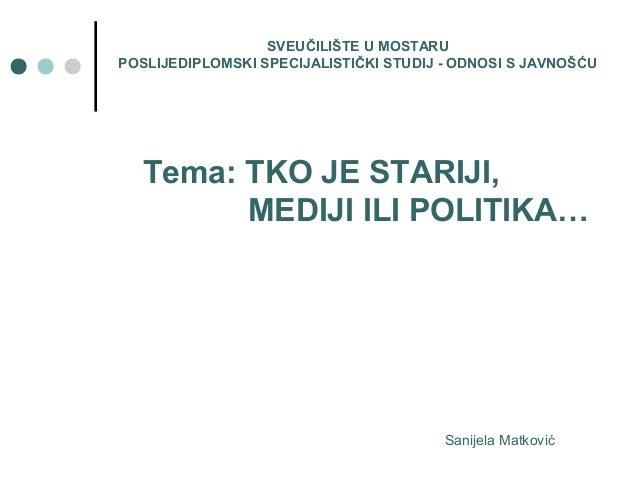 Tema: TKO JE STARIJI, MEDIJI ILI POLITIKA… SVEUČILIŠTE U MOSTARU POSLIJEDIPLOMSKI SPECIJALISTIČKI STUDIJ - ODNOSI S JAVNOŠ...