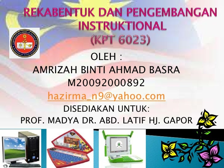 REKABENTUK DAN PENGEMBANGAN<br /> INSTRUKTIONAL<br />(KPT 6023)<br />OLEH :<br />AMRIZAH BINTI AHMAD BASRA<br />M200920008...