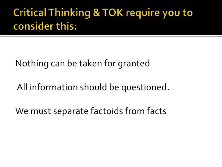 Critical Thinking & TOK require you to consider this:<br />Nothing can be taken for granted<br /> All information should b...