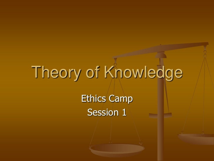 Theory of Knowledge      Ethics Camp       Session 1
