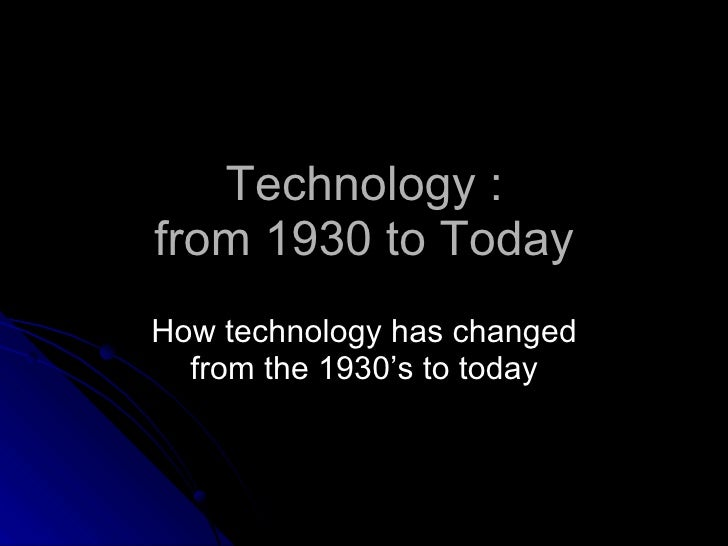 Technology : from 1930 to Today <ul><li>How technology has changed from the 1930's to today </li></ul>