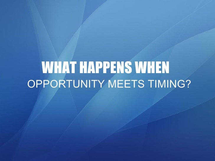 WHAT HAPPENS WHEN   OPPORTUNITY MEETS TIMING?