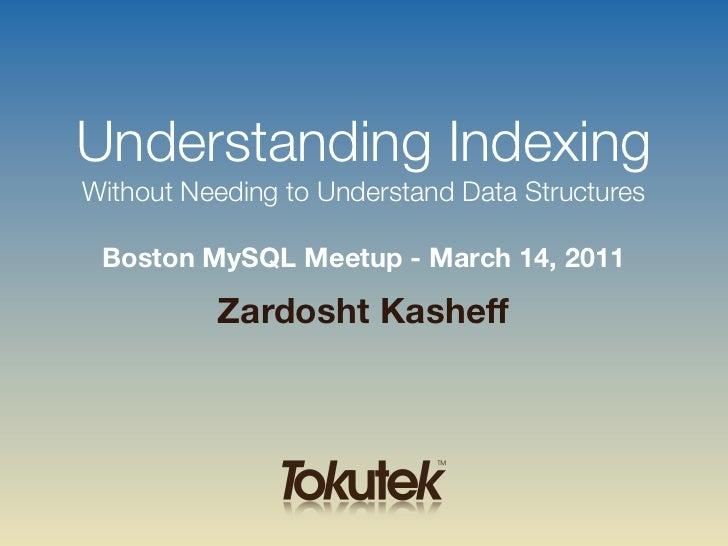Understanding IndexingWithout Needing to Understand Data Structures Boston MySQL Meetup - March 14, 2011          Zardosht...