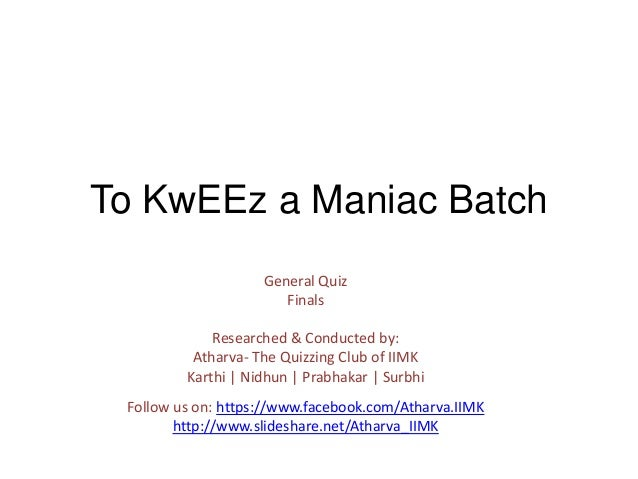 To KwEEz a Maniac Batch General Quiz Finals Researched & Conducted by: Atharva- The Quizzing Club of IIMK Karthi   Nidhun ...