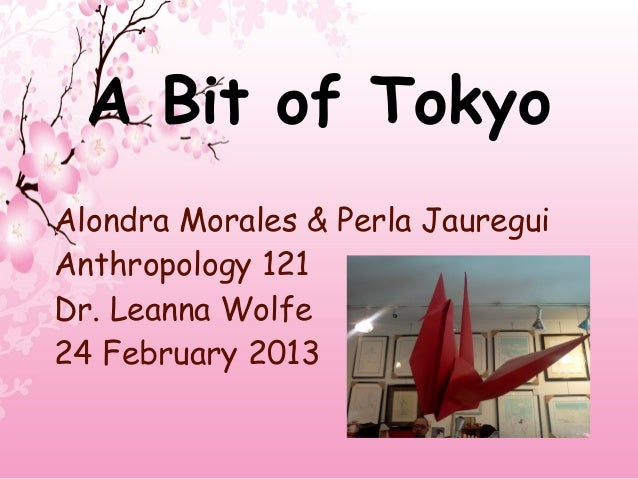 A Bit of TokyoAlondra Morales & Perla JaureguiAnthropology 121Dr. Leanna Wolfe24 February 2013