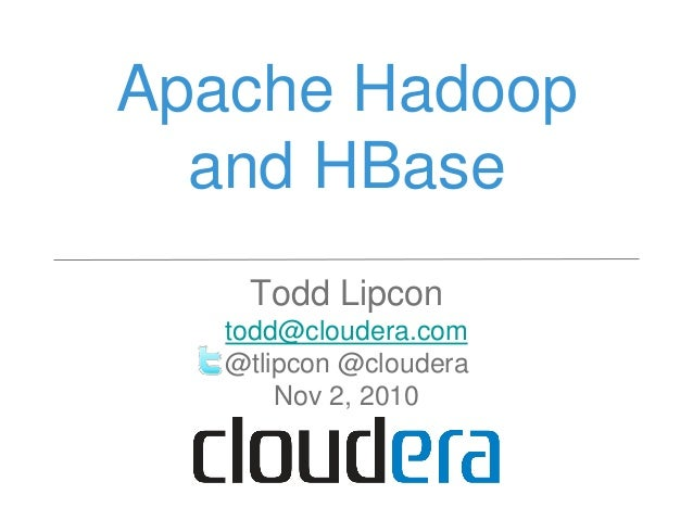 Apache Hadoop and HBase Todd Lipcon todd@cloudera.com @tlipcon @cloudera Nov 2, 2010