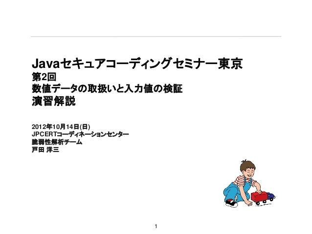 Javaセキュアコーディングセミナー東京第2回数値データの取扱いと入力値の検証演習解説2012年10月14日(日)JPCERTコーディネーションセンター脆弱性解析チーム戸田 洋三                      1