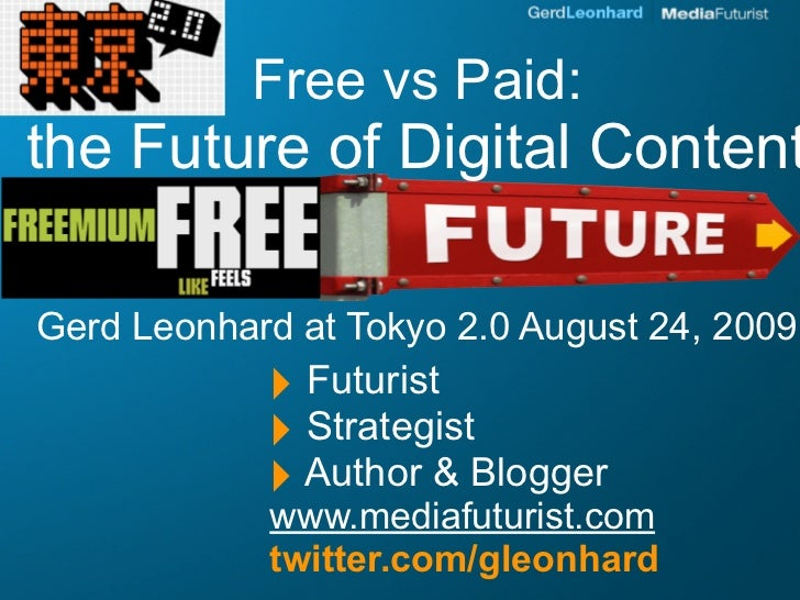 Free vs Paid: the Future of Digital Content  Gerd Leonhard at Tokyo 2.0 August 24, 2009             ‣ Futurist            ...