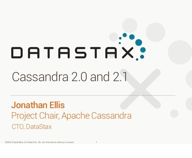 Cassandra 2.0 and 2.1 Jonathan Ellis Project Chair, Apache Cassandra CTO, DataStax ©2013 DataStax Confidential. Do not dis...
