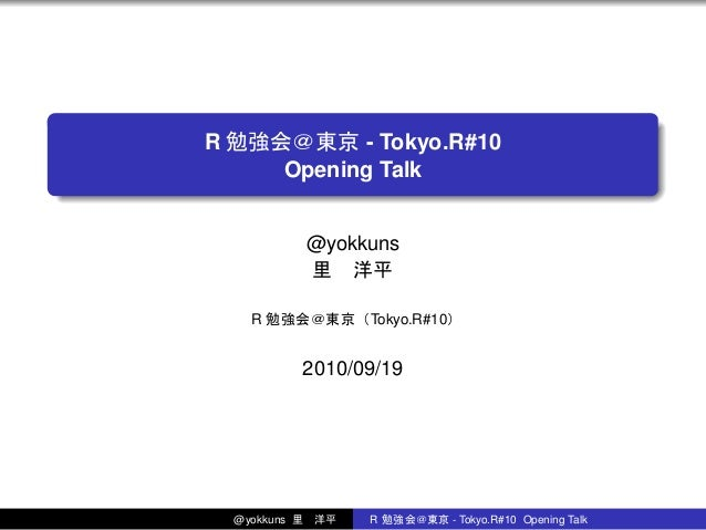. . R 勉強会@東京 - Tokyo.R#10 Opening Talk @yokkuns 里洋平 R 勉強会@東京(Tokyo.R#10) 2010/09/19 @yokkuns 里洋平 R 勉強会@東京 - Tokyo.R#10 O...