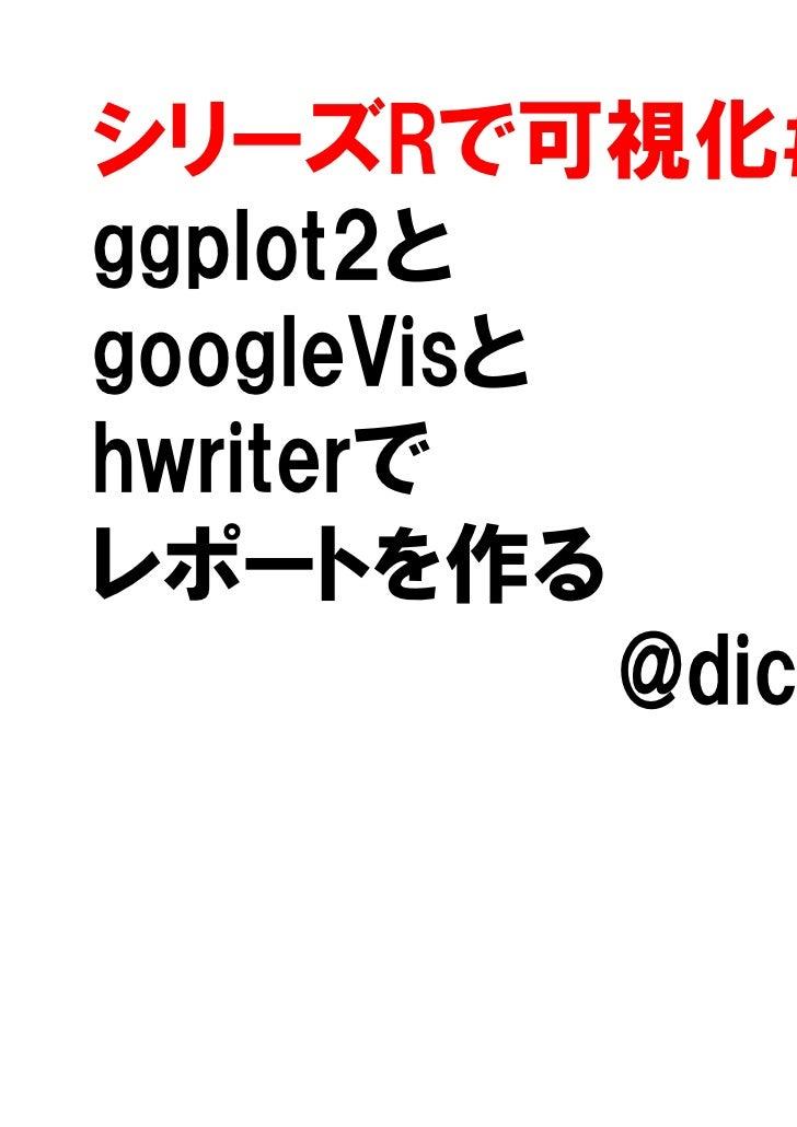 シリーズRで可視化#1ggplot2とgoogleVisとhwriterでレポートを作る           @dichika