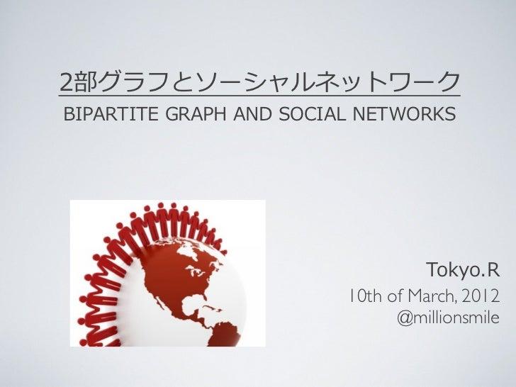 2部グラフとソーシャルネットワークBIPARTITE GRAPH AND SOCIAL NETWORKS                                           Tokyo.R            ...
