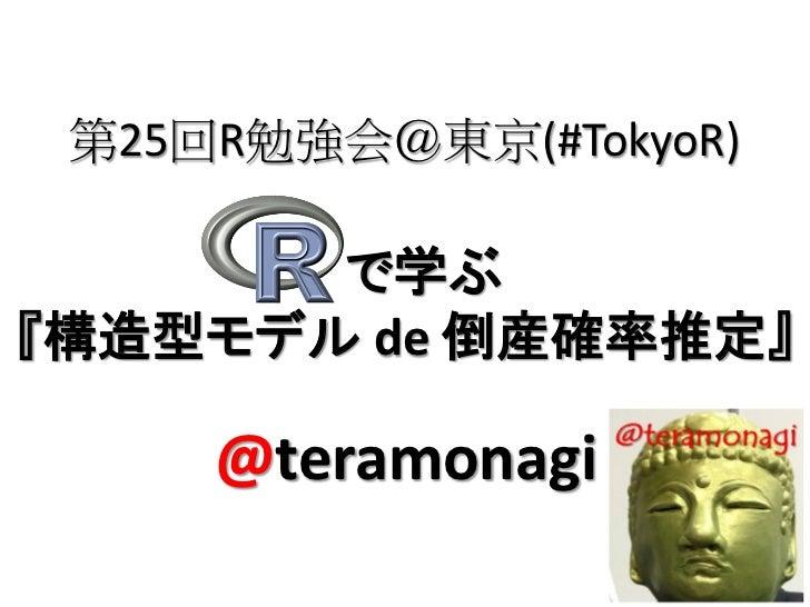 第25回R勉強会@東京(#TokyoR)       で学ぶ『構造型モデル de 倒産確率推定』     @teramonagi