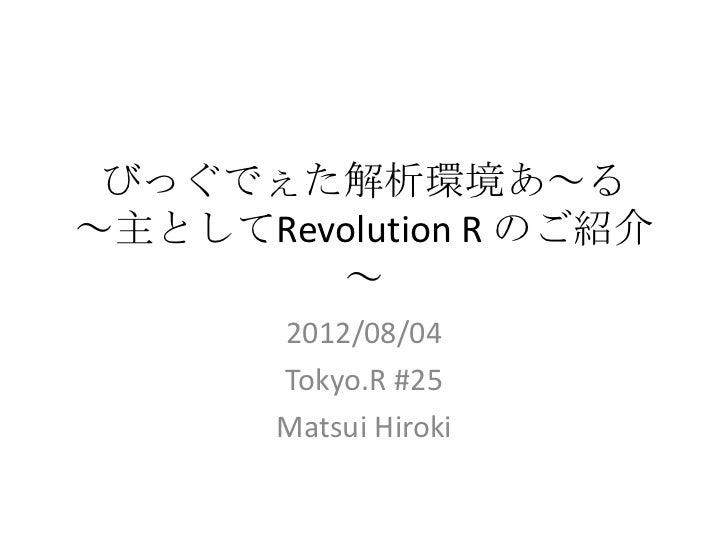 びっぐでぇた解析環境あ~る~主としてRevolution R のご紹介        ~       2012/08/04       Tokyo.R #25       Matsui Hiroki