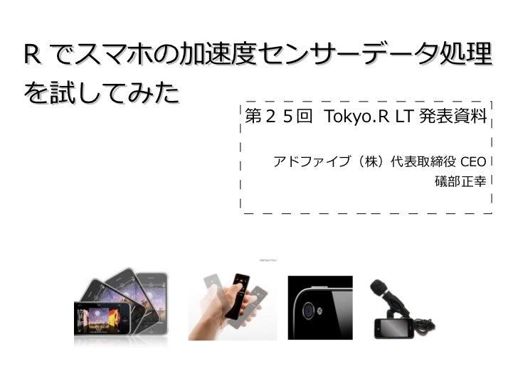 R でスマホの加速度センサーデータ処理を試してみた        第25回 Tokyo.R LT 発表資料          アドファイブ(株)代表取締役 CEO                      礒部正幸