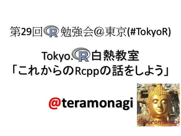第29回    勉強会@東京(#TokyoR)   Tokyo. 白熱教室「これからのRcppの話をしよう」       @teramonagi