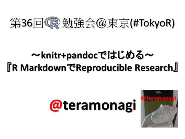 第36回  勉強会@東京(#TokyoR)  ~knitr+pandocではじめる~ 『R MarkdownでReproducible Research』  @teramonagi