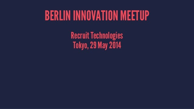BERLIN INNOVATION MEETUP Recruit Technologies Tokyo, 29 May 2014