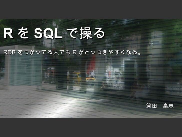 R を SQL で操るRDB をつかってる人でも R がとっつきやすくなる。                              簑田 高志