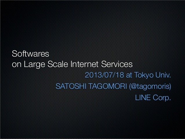 Softwares on Large Scale Internet Services 2013/07/18 at Tokyo Univ. SATOSHI TAGOMORI (@tagomoris) LINE Corp.