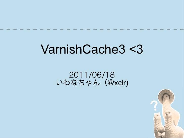 VarnishCache3 <3    2011/06/18  いわなちゃん(@xcir)